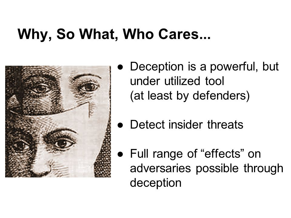 """Why, So What, Who Cares... ●Deception is a powerful, but under utilized tool (at least by defenders) ●Detect insider threats ●Full range of """"effects"""""""