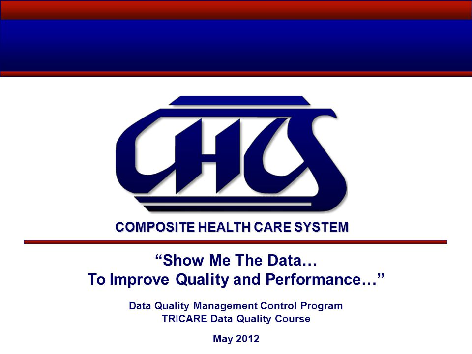 Show Me The Data… To Improve Quality and Performance… Data Quality Management Control Program TRICARE Data Quality Course May 2012 COMPOSITE HEALTH CARE SYSTEM