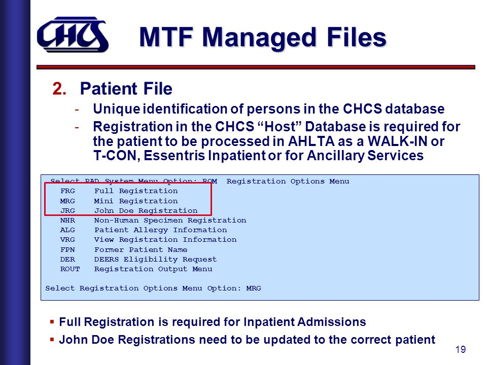 19 MTF Managed Files 2.Patient File -Unique identification of persons in the CHCS database -Registration in the CHCS Host Database is required for the patient to be processed in AHLTA as a WALK-IN or T-CON, Essentris Inpatient or for Ancillary Services Select PAD System Menu Option: ROM Registration Options Menu FRG Full Registration MRG Mini Registration JRG John Doe Registration NHR Non-Human Specimen Registration ALG Patient Allergy Information VRG View Registration Information FPN Former Patient Name DER DEERS Eligibility Request ROUT Registration Output Menu Select Registration Options Menu Option: MRG  Full Registration is required for Inpatient Admissions  John Doe Registrations need to be updated to the correct patient