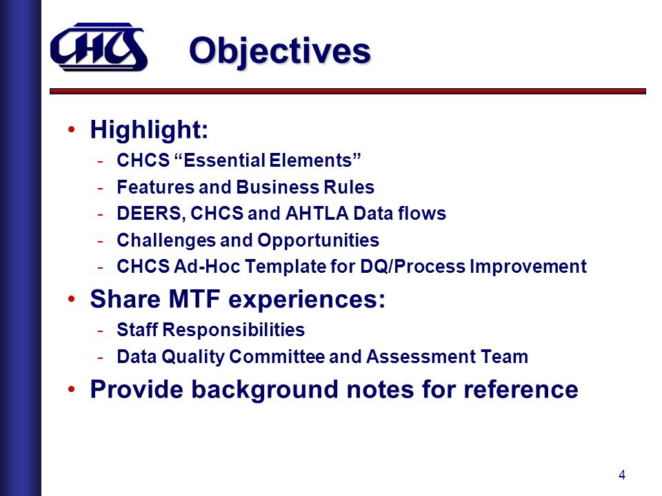 4 Objectives Highlight: -CHCS Essential Elements -Features and Business Rules -DEERS, CHCS and AHTLA Data flows -Challenges and Opportunities -CHCS Ad-Hoc Template for DQ/Process Improvement Share MTF experiences: -Staff Responsibilities -Data Quality Committee and Assessment Team Provide background notes for reference