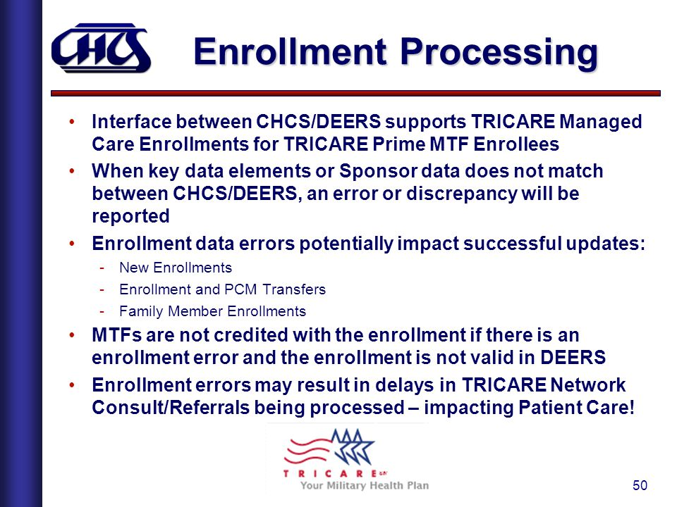 50 Enrollment Processing Interface between CHCS/DEERS supports TRICARE Managed Care Enrollments for TRICARE Prime MTF Enrollees When key data elements or Sponsor data does not match between CHCS/DEERS, an error or discrepancy will be reported Enrollment data errors potentially impact successful updates: -New Enrollments -Enrollment and PCM Transfers -Family Member Enrollments MTFs are not credited with the enrollment if there is an enrollment error and the enrollment is not valid in DEERS Enrollment errors may result in delays in TRICARE Network Consult/Referrals being processed – impacting Patient Care!