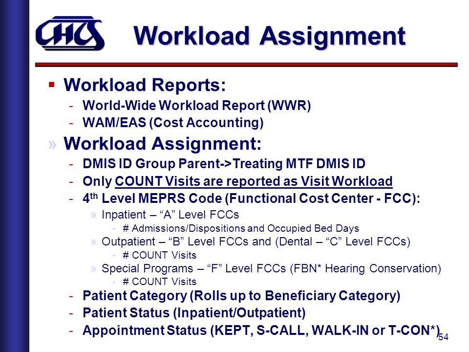 54 Workload Assignment  Workload Reports: -World-Wide Workload Report (WWR) -WAM/EAS (Cost Accounting) »Workload Assignment: -DMIS ID Group Parent->Treating MTF DMIS ID -Only COUNT Visits are reported as Visit Workload -4 th Level MEPRS Code (Functional Cost Center - FCC): »Inpatient – A Level FCCs -# Admissions/Dispositions and Occupied Bed Days »Outpatient – B Level FCCs and (Dental – C Level FCCs) -# COUNT Visits »Special Programs – F Level FCCs (FBN* Hearing Conservation) -# COUNT Visits -Patient Category (Rolls up to Beneficiary Category) -Patient Status (Inpatient/Outpatient) -Appointment Status (KEPT, S-CALL, WALK-IN or T-CON*)