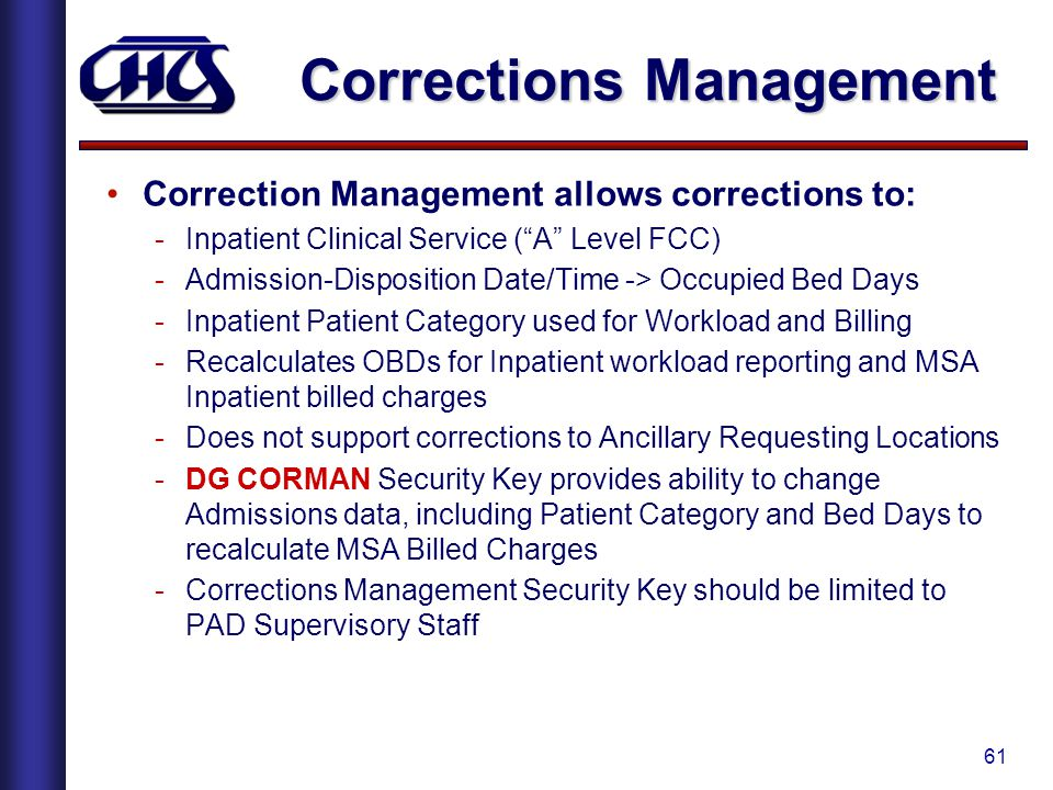 61 Corrections Management Correction Management allows corrections to: -Inpatient Clinical Service ( A Level FCC) -Admission-Disposition Date/Time -> Occupied Bed Days -Inpatient Patient Category used for Workload and Billing -Recalculates OBDs for Inpatient workload reporting and MSA Inpatient billed charges -Does not support corrections to Ancillary Requesting Locations -DG CORMAN Security Key provides ability to change Admissions data, including Patient Category and Bed Days to recalculate MSA Billed Charges -Corrections Management Security Key should be limited to PAD Supervisory Staff