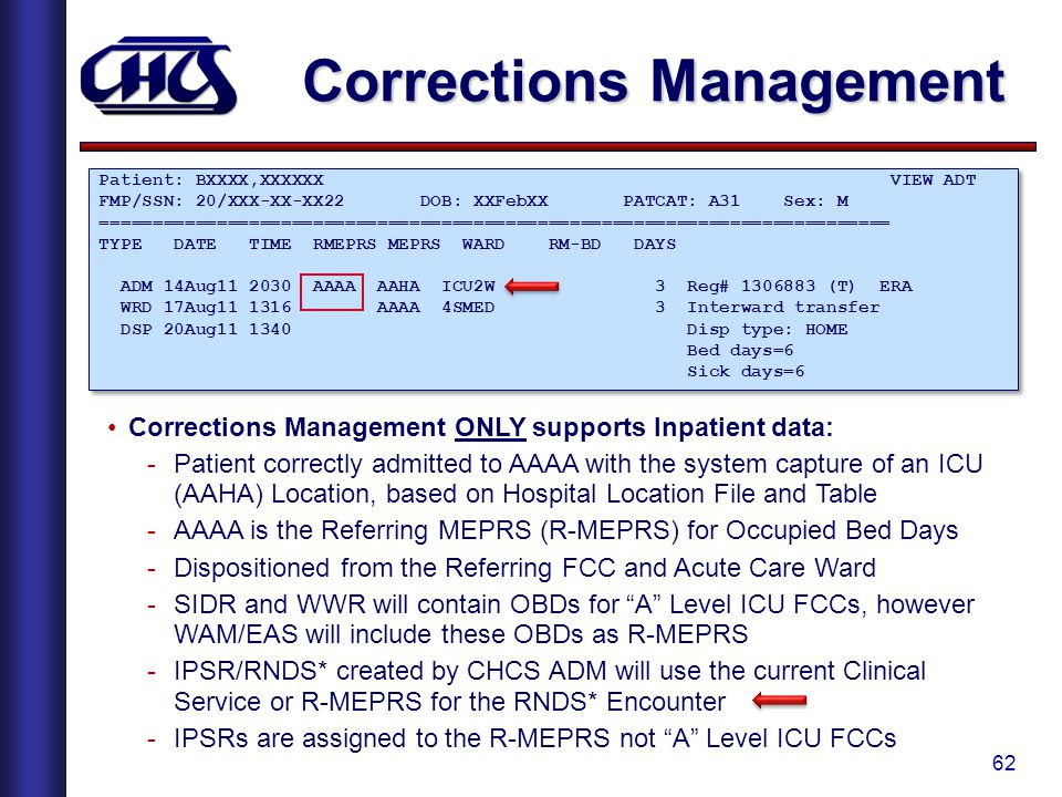 62 Corrections Management Patient: BXXXX,XXXXXX VIEW ADT FMP/SSN: 20/XXX-XX-XX22 DOB: XXFebXX PATCAT: A31 Sex: M ========================================================================== TYPE DATE TIME RMEPRS MEPRS WARD RM-BD DAYS ADM 14Aug11 2030 AAAA AAHA ICU2W 3 Reg# 1306883 (T) ERA WRD 17Aug11 1316 AAAA 4SMED 3 Interward transfer DSP 20Aug11 1340 Disp type: HOME Bed days=6 Sick days=6 Patient: BXXXX,XXXXXX VIEW ADT FMP/SSN: 20/XXX-XX-XX22 DOB: XXFebXX PATCAT: A31 Sex: M ========================================================================== TYPE DATE TIME RMEPRS MEPRS WARD RM-BD DAYS ADM 14Aug11 2030 AAAA AAHA ICU2W 3 Reg# 1306883 (T) ERA WRD 17Aug11 1316 AAAA 4SMED 3 Interward transfer DSP 20Aug11 1340 Disp type: HOME Bed days=6 Sick days=6 Corrections Management ONLY supports Inpatient data: -Patient correctly admitted to AAAA with the system capture of an ICU (AAHA) Location, based on Hospital Location File and Table -AAAA is the Referring MEPRS (R-MEPRS) for Occupied Bed Days -Dispositioned from the Referring FCC and Acute Care Ward -SIDR and WWR will contain OBDs for A Level ICU FCCs, however WAM/EAS will include these OBDs as R-MEPRS -IPSR/RNDS* created by CHCS ADM will use the current Clinical Service or R-MEPRS for the RNDS* Encounter -IPSRs are assigned to the R-MEPRS not A Level ICU FCCs