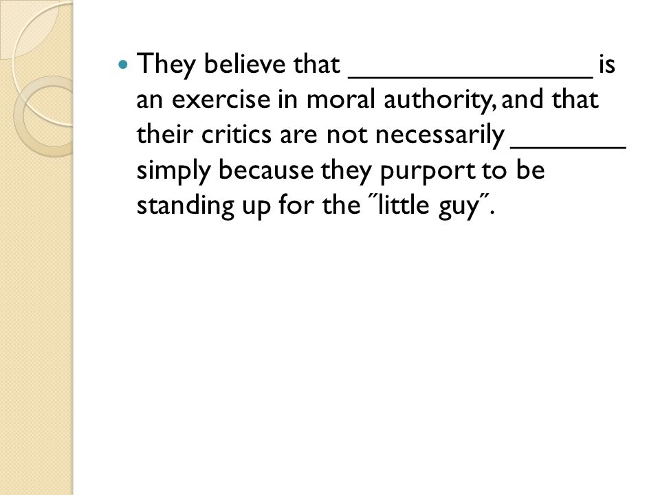 They believe that _______________ is an exercise in moral authority, and that their critics are not necessarily _______ simply because they purport to