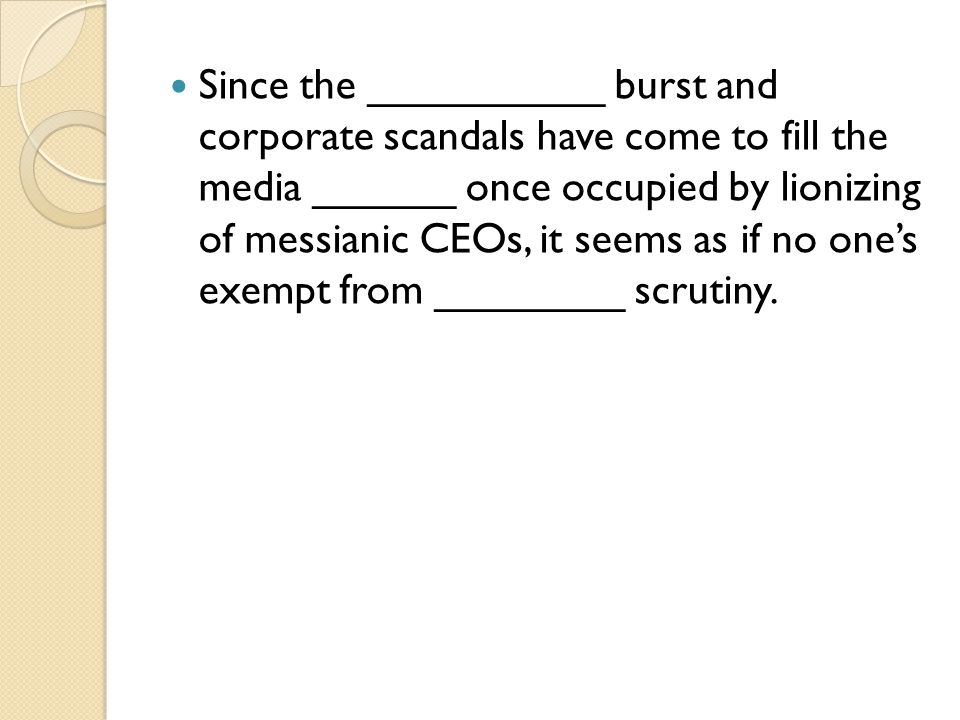 Since the __________ burst and corporate scandals have come to fill the media ______ once occupied by lionizing of messianic CEOs, it seems as if no o