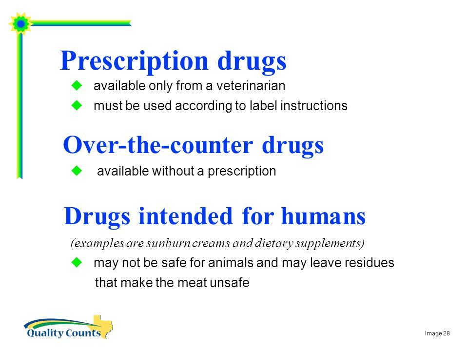 Prescription drugs  available only from a veterinarian  must be used according to label instructions Over-the-counter drugs  available without a prescription Drugs intended for humans (examples are sunburn creams and dietary supplements)  may not be safe for animals and may leave residues that make the meat unsafe Image 28