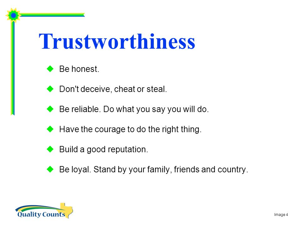 Trustworthiness  Be honest.  Don t deceive, cheat or steal.