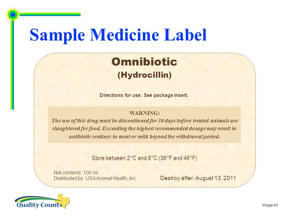 Sample Medicine Label Omnibiotic (Hydrocillin) Store between 2°C and 8°C (36°F and 46°F) Destroy after: August 13, 2011 WARNING: The use of this drug must be discontinued for 30 days before treated animals are slaughtered for food.