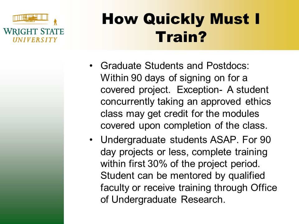 How Quickly Must I Train? Graduate Students and Postdocs: Within 90 days of signing on for a covered project. Exception- A student concurrently taking