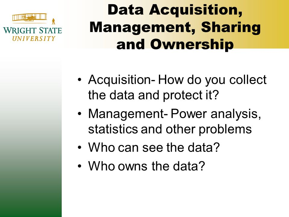 Data Acquisition, Management, Sharing and Ownership Acquisition- How do you collect the data and protect it? Management- Power analysis, statistics an