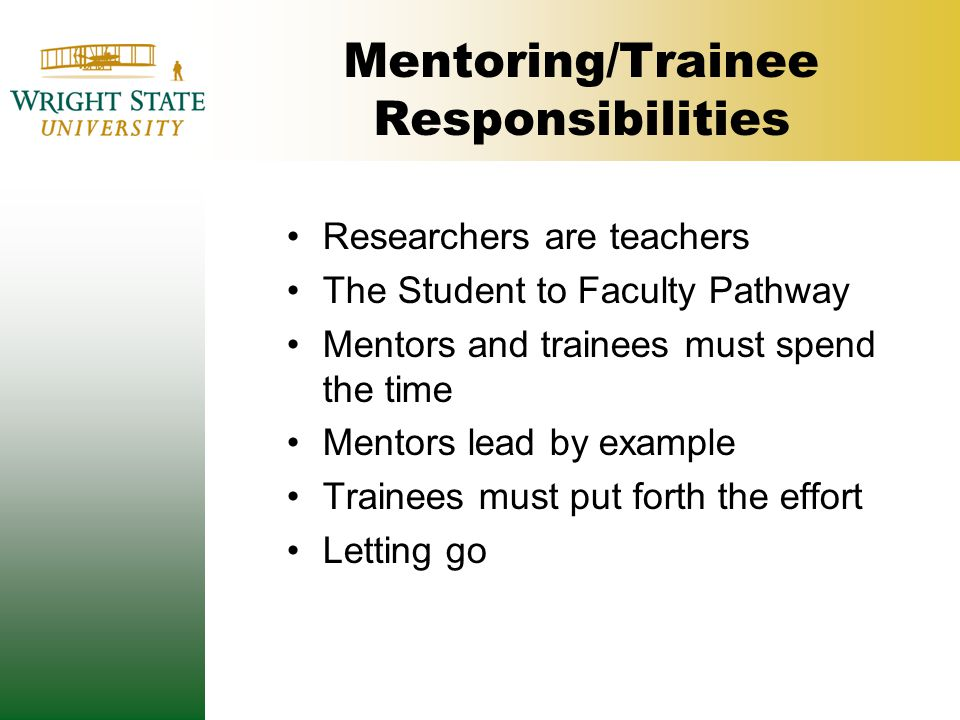 Mentoring/Trainee Responsibilities Researchers are teachers The Student to Faculty Pathway Mentors and trainees must spend the time Mentors lead by ex