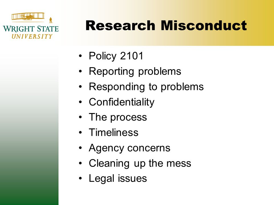 Research Misconduct Policy 2101 Reporting problems Responding to problems Confidentiality The process Timeliness Agency concerns Cleaning up the mess Legal issues