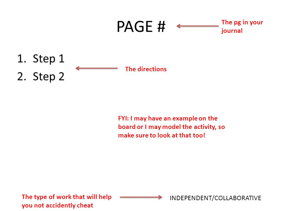 PAGE # 1.Step 1 2.Step 2 INDEPENDENT/COLLABORATIVE The pg in your journal The type of work that will help you not accidently cheat The directions FYI: I may have an example on the board or I may model the activity, so make sure to look at that too!
