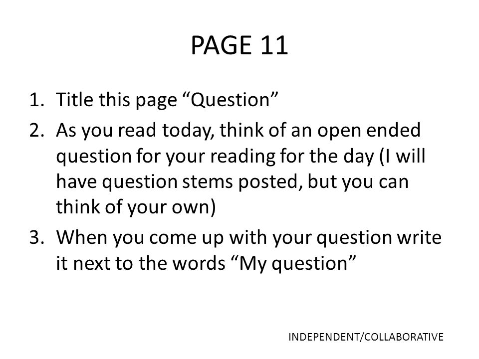 PAGE 11 1.Title this page Question 2.As you read today, think of an open ended question for your reading for the day (I will have question stems posted, but you can think of your own) 3.When you come up with your question write it next to the words My question INDEPENDENT/COLLABORATIVE