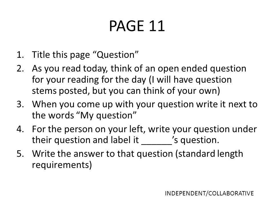 PAGE 11 1.Title this page Question 2.As you read today, think of an open ended question for your reading for the day (I will have question stems posted, but you can think of your own) 3.When you come up with your question write it next to the words My question 4.For the person on your left, write your question under their question and label it ______'s question.
