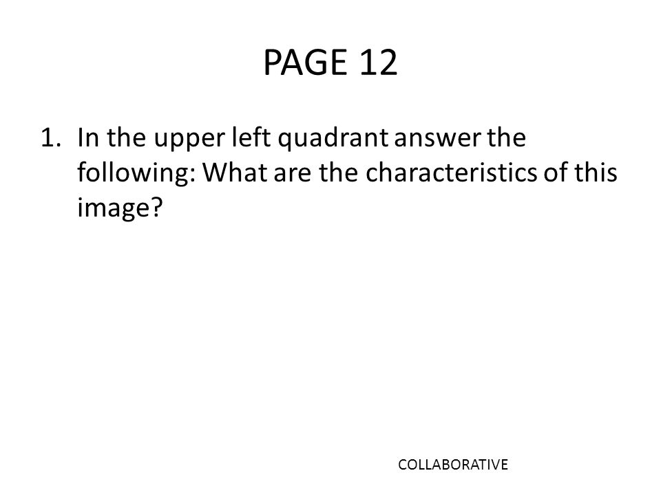 PAGE 12 1.In the upper left quadrant answer the following: What are the characteristics of this image.