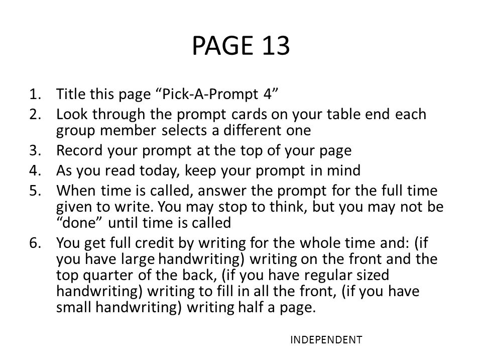 PAGE 13 1.Title this page Pick-A-Prompt 4 2.Look through the prompt cards on your table end each group member selects a different one 3.Record your prompt at the top of your page 4.As you read today, keep your prompt in mind 5.When time is called, answer the prompt for the full time given to write.