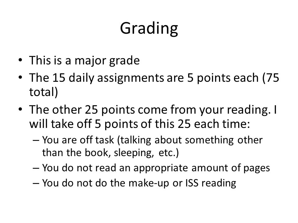 Grading This is a major grade The 15 daily assignments are 5 points each (75 total) The other 25 points come from your reading.