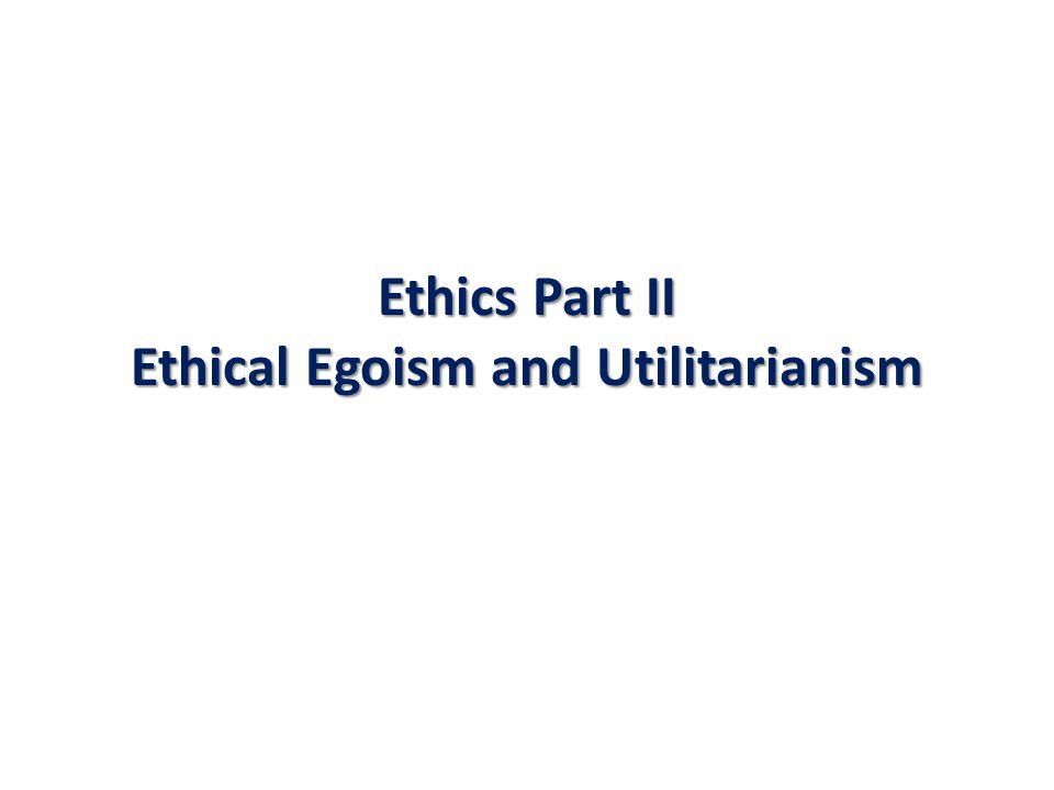Ethics Part II Ethical Egoism and Utilitarianism
