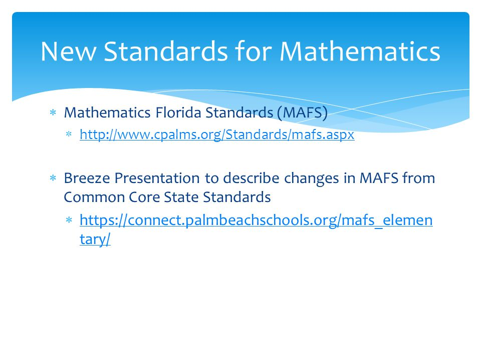 Mathematics Florida Standards (MAFS)  http://www.cpalms.org/Standards/mafs.aspx http://www.cpalms.org/Standards/mafs.aspx  Breeze Presentation to describe changes in MAFS from Common Core State Standards  https://connect.palmbeachschools.org/mafs_elemen tary/ https://connect.palmbeachschools.org/mafs_elemen tary/ New Standards for Mathematics