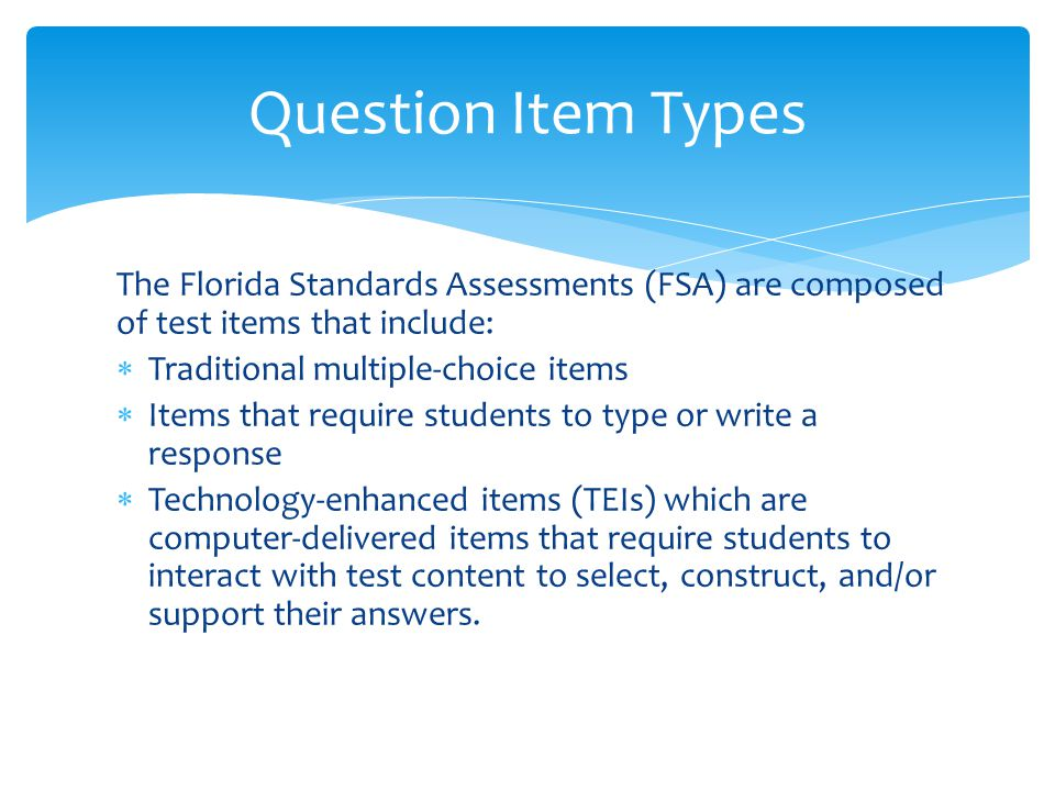 The Florida Standards Assessments (FSA) are composed of test items that include:  Traditional multiple-choice items  Items that require students to type or write a response  Technology-enhanced items (TEIs) which are computer-delivered items that require students to interact with test content to select, construct, and/or support their answers.