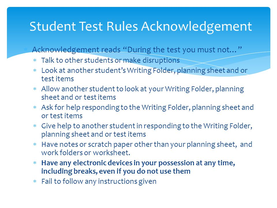  Acknowledgement reads During the test you must not…  Talk to other students or make disruptions  Look at another student's Writing Folder, planning sheet and or test items  Allow another student to look at your Writing Folder, planning sheet and or test items  Ask for help responding to the Writing Folder, planning sheet and or test items  Give help to another student in responding to the Writing Folder, planning sheet and or test items  Have notes or scratch paper other than your planning sheet, and work folders or worksheet.