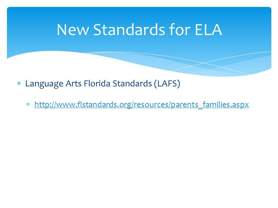  Language Arts Florida Standards (LAFS)  http://www.flstandards.org/resources/parents_families.aspx http://www.flstandards.org/resources/parents_families.aspx New Standards for ELA