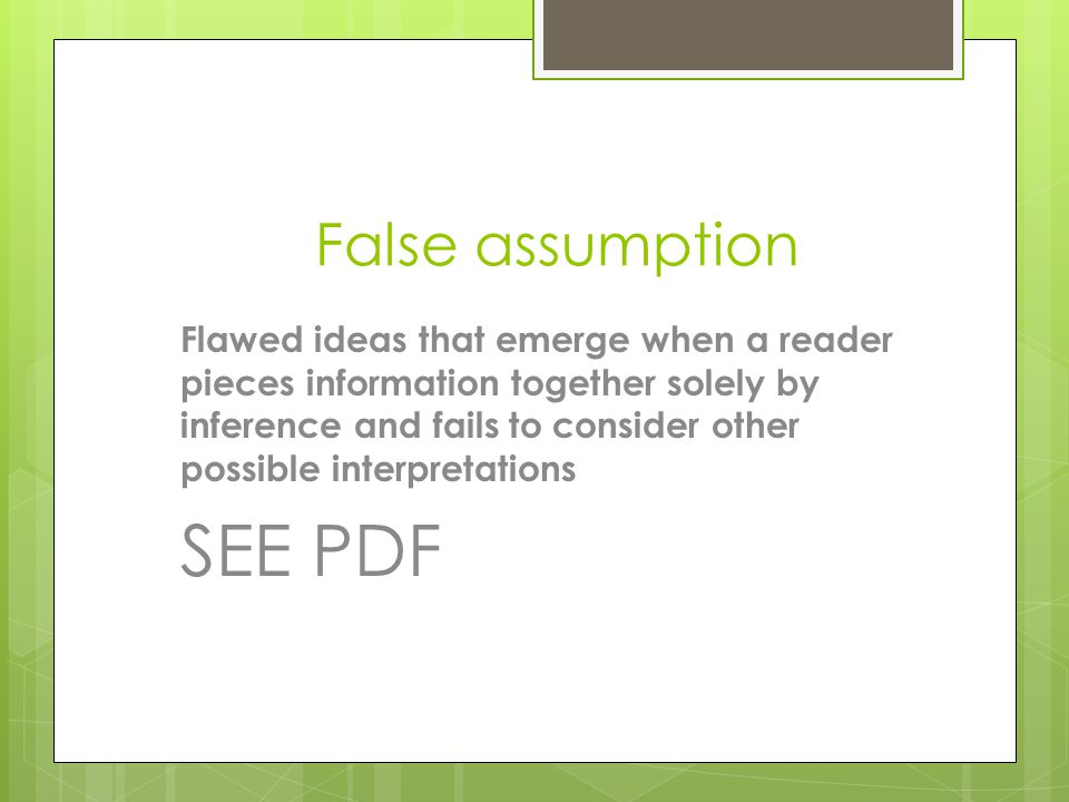 Incorrect premise A faulty idea that is used as the foundation of an argument