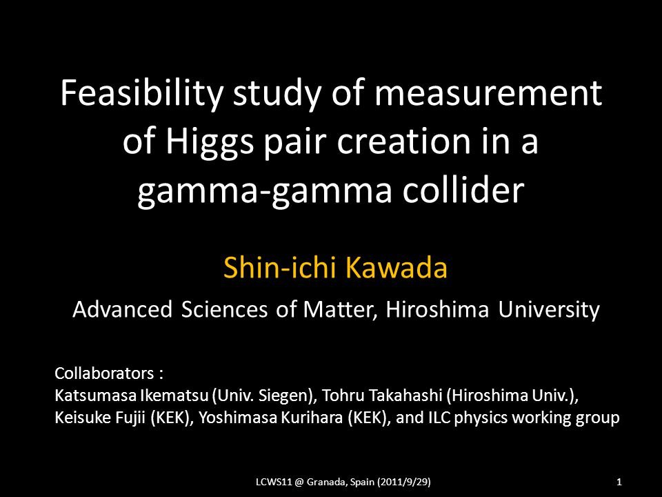 Feasibility study of measurement of Higgs pair creation in a gamma-gamma collider Shin-ichi Kawada Advanced Sciences of Matter, Hiroshima University LCWS11 @ Granada, Spain (2011/9/29)1 Collaborators : Katsumasa Ikematsu (Univ.