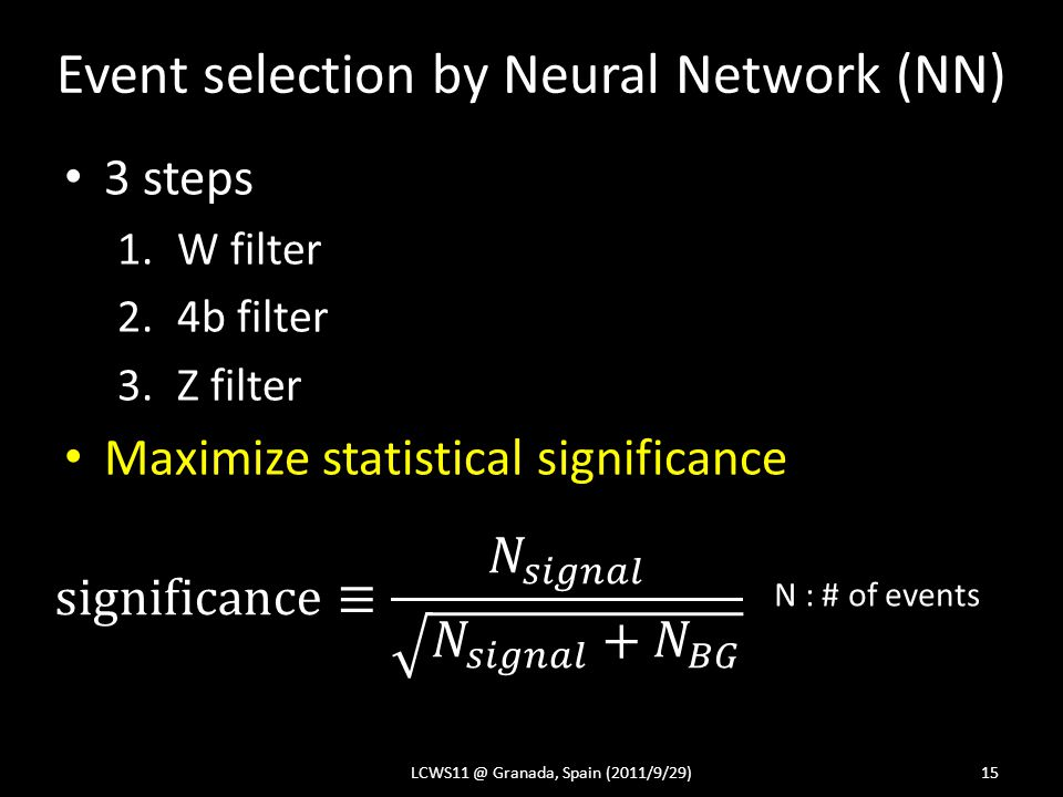 Event selection by Neural Network (NN) 3 steps 1.W filter 2.4b filter 3.Z filter Maximize statistical significance LCWS11 @ Granada, Spain (2011/9/29)15 N : # of events