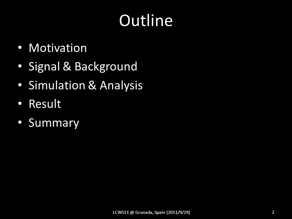 Outline Motivation Signal & Background Simulation & Analysis Result Summary LCWS11 @ Granada, Spain (2011/9/29)2