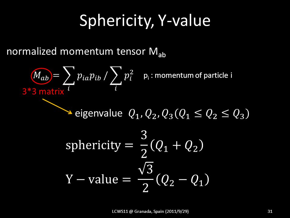 Sphericity, Y-value LCWS11 @ Granada, Spain (2011/9/29)31 normalized momentum tensor M ab p i : momentum of particle i 3*3 matrix eigenvalue