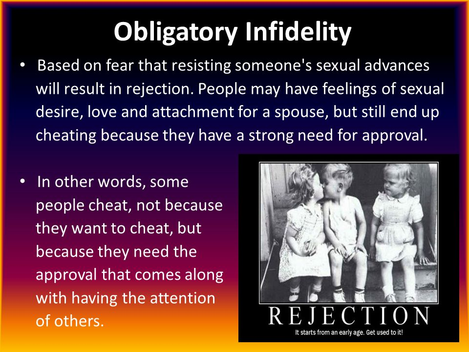 Obligatory Infidelity Based on fear that resisting someone's sexual advances will result in rejection. People may have feelings of sexual desire, love
