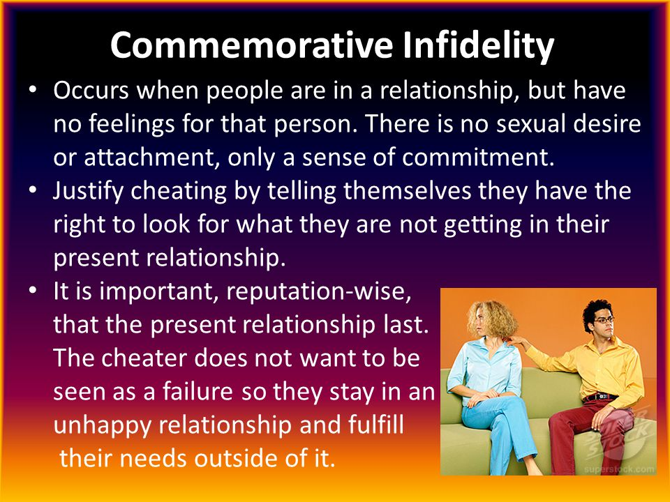 Commemorative Infidelity Occurs when people are in a relationship, but have no feelings for that person. There is no sexual desire or attachment, only