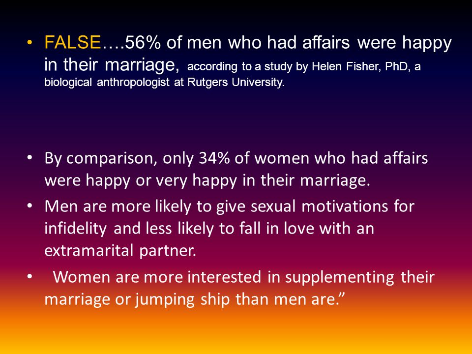 FALSE….56% of men who had affairs were happy in their marriage, according to a study by Helen Fisher, PhD, a biological anthropologist at Rutgers Univ