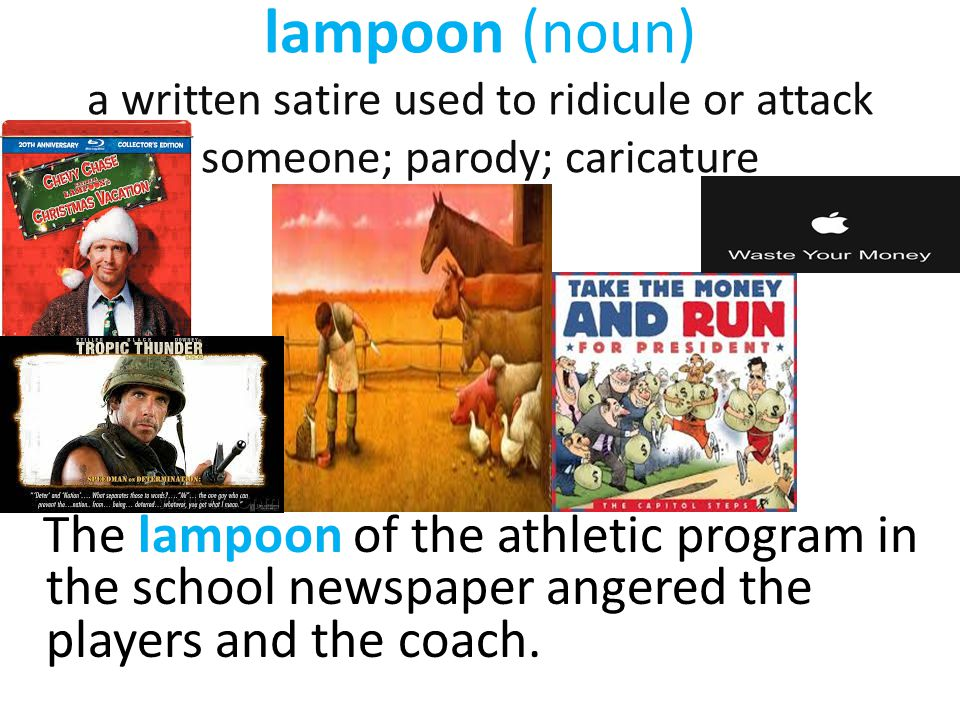 lampoon (noun) a written satire used to ridicule or attack someone; parody; caricature The lampoon of the athletic program in the school newspaper ang