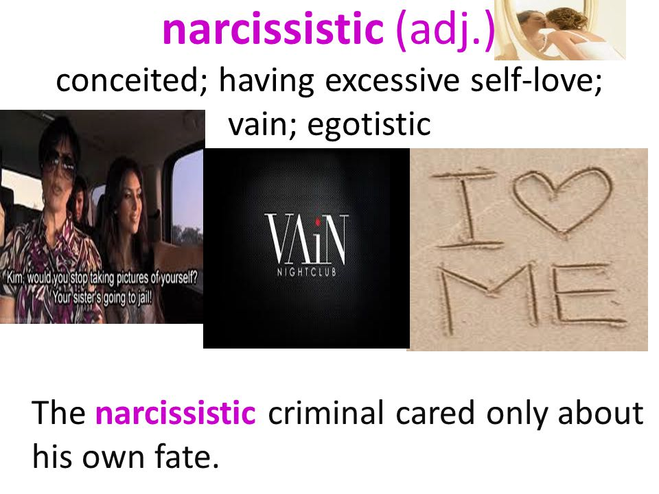 narcissistic (adj.) conceited; having excessive self-love; vain; egotistic The narcissistic criminal cared only about his own fate.