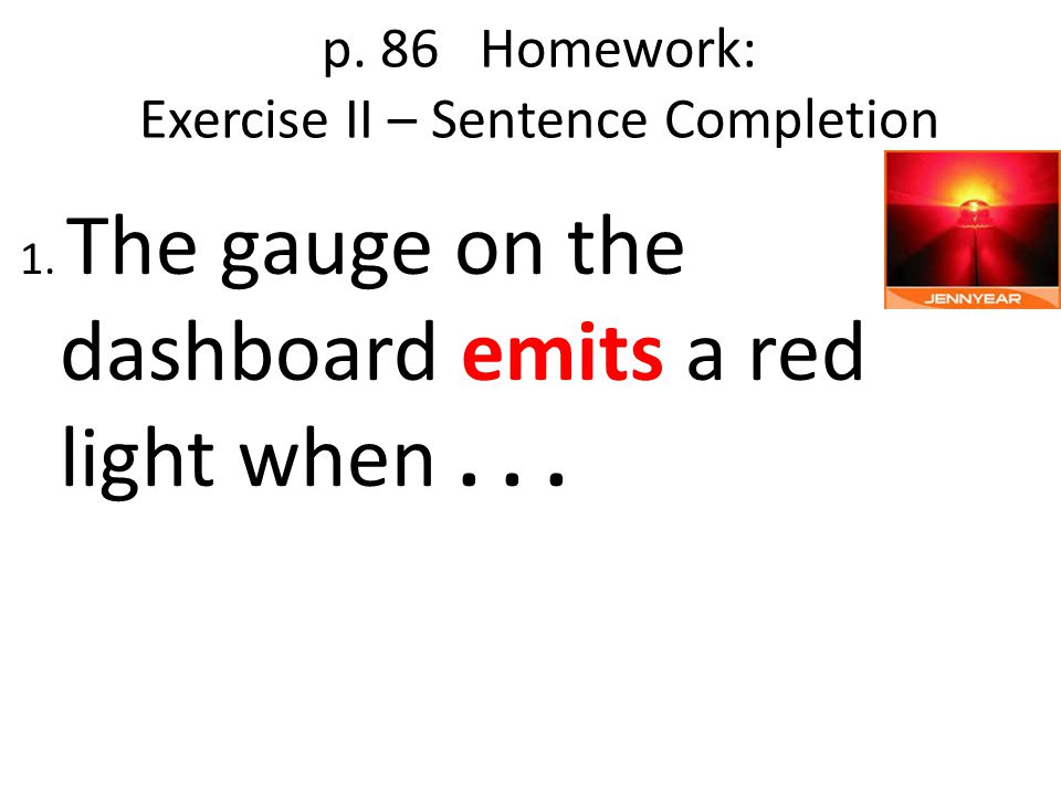 p. 86 Homework: Exercise II – Sentence Completion 1. The gauge on the dashboard emits a red light when...