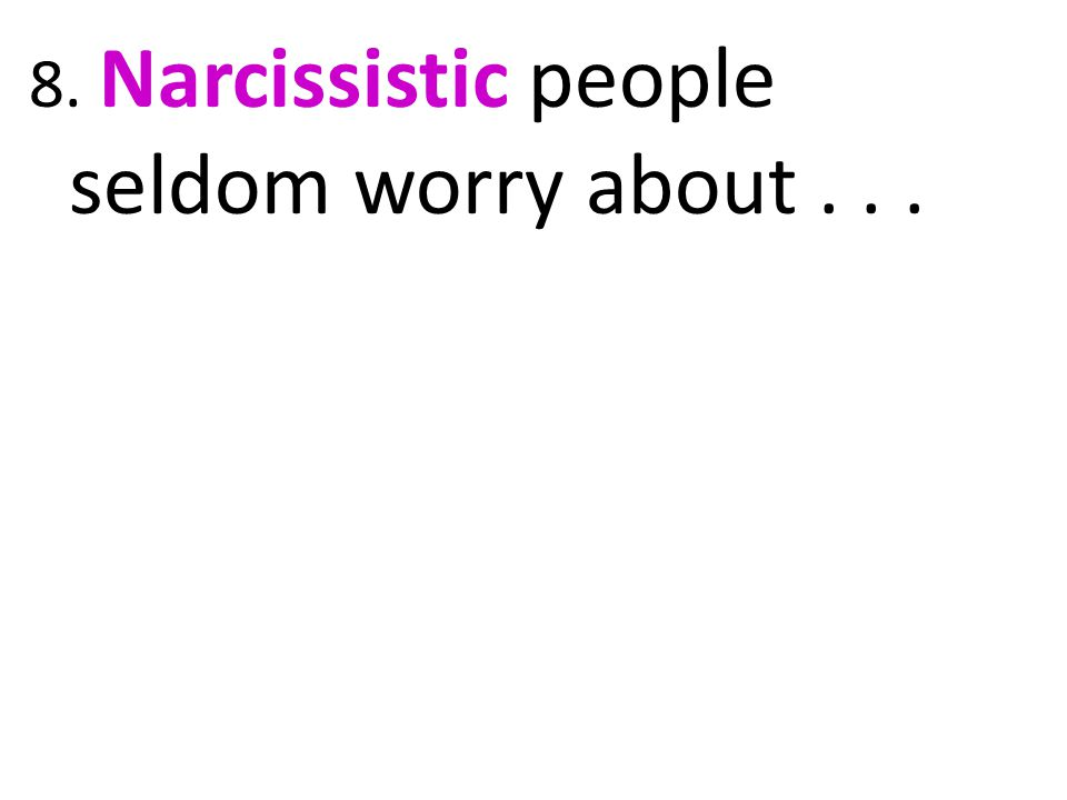 8. Narcissistic people seldom worry about...
