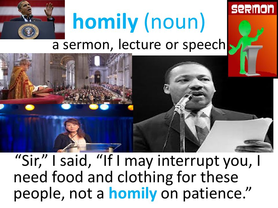 "homily (noun) a sermon, lecture or speech ""Sir,"" I said, ""If I may interrupt you, I need food and clothing for these people, not a homily on patience."