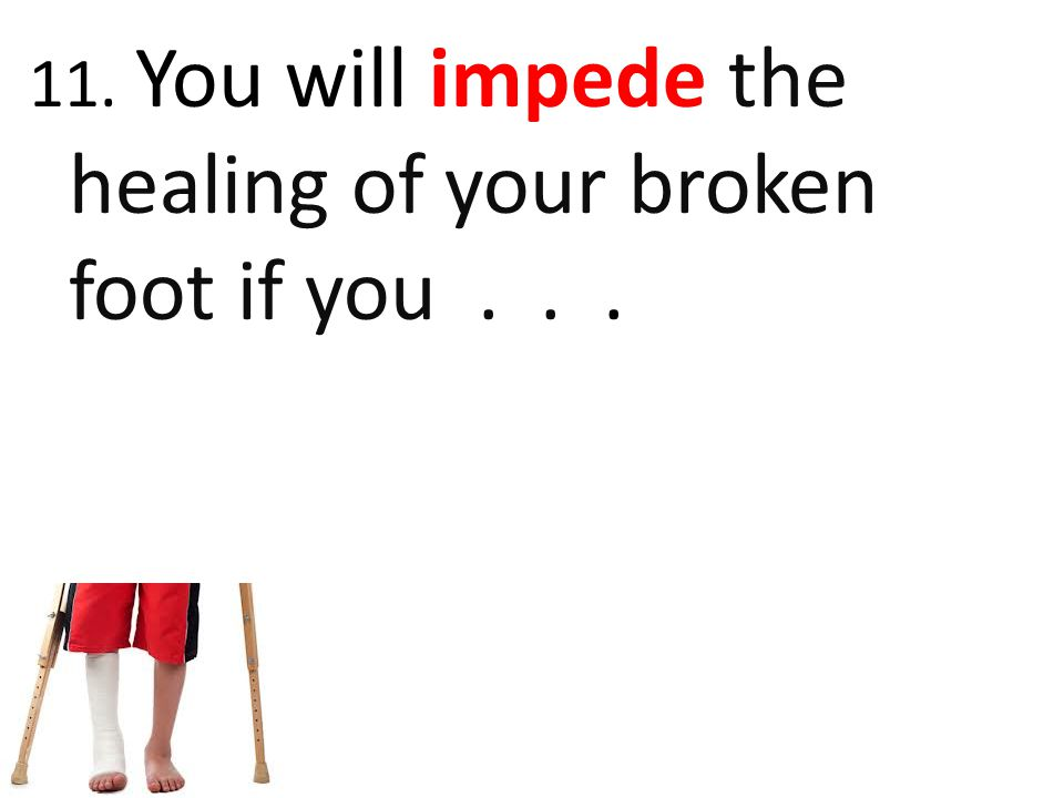 11. You will impede the healing of your broken foot if you...