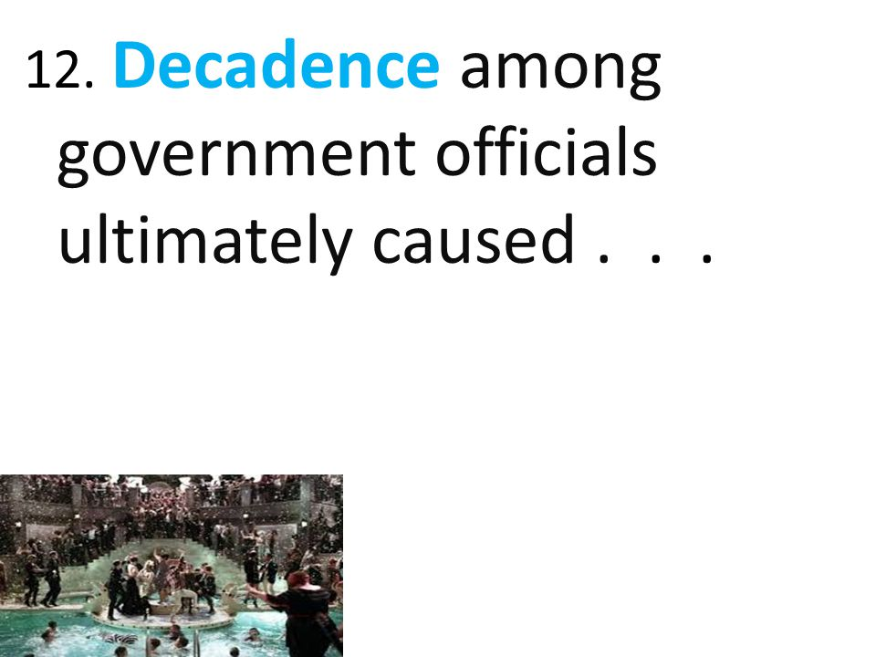 12. Decadence among government officials ultimately caused...