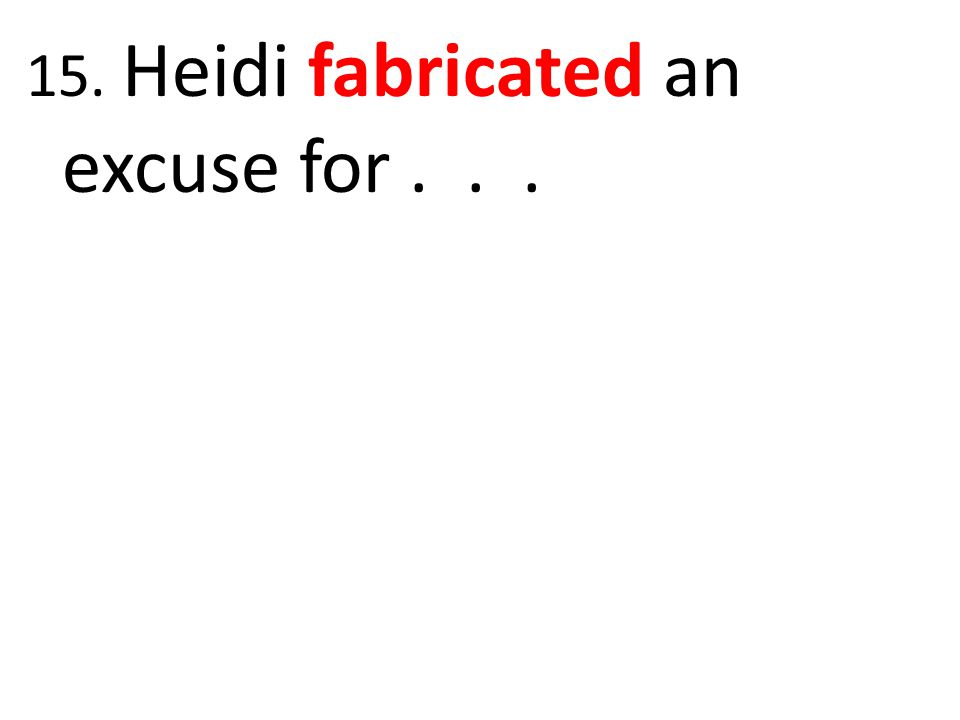 15. Heidi fabricated an excuse for...