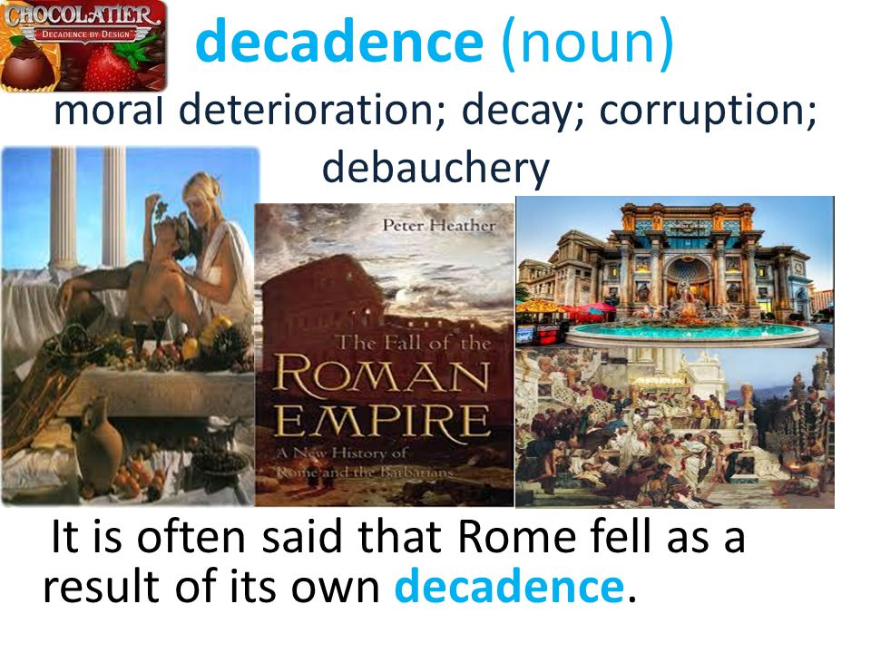 decadence (noun) moral deterioration; decay; corruption; debauchery It is often said that Rome fell as a result of its own decadence.