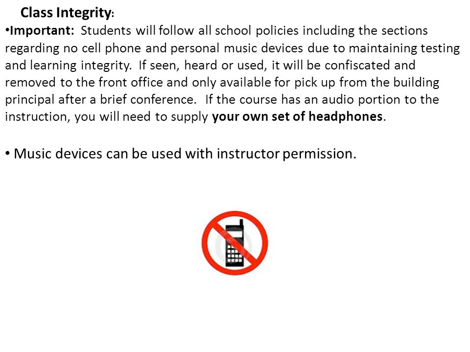 Important: Students will follow all school policies including the sections regarding no cell phone and personal music devices due to maintaining testi