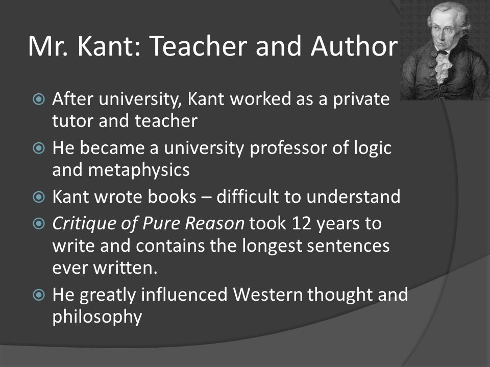 Mr. Kant: Teacher and Author  After university, Kant worked as a private tutor and teacher  He became a university professor of logic and metaphysic