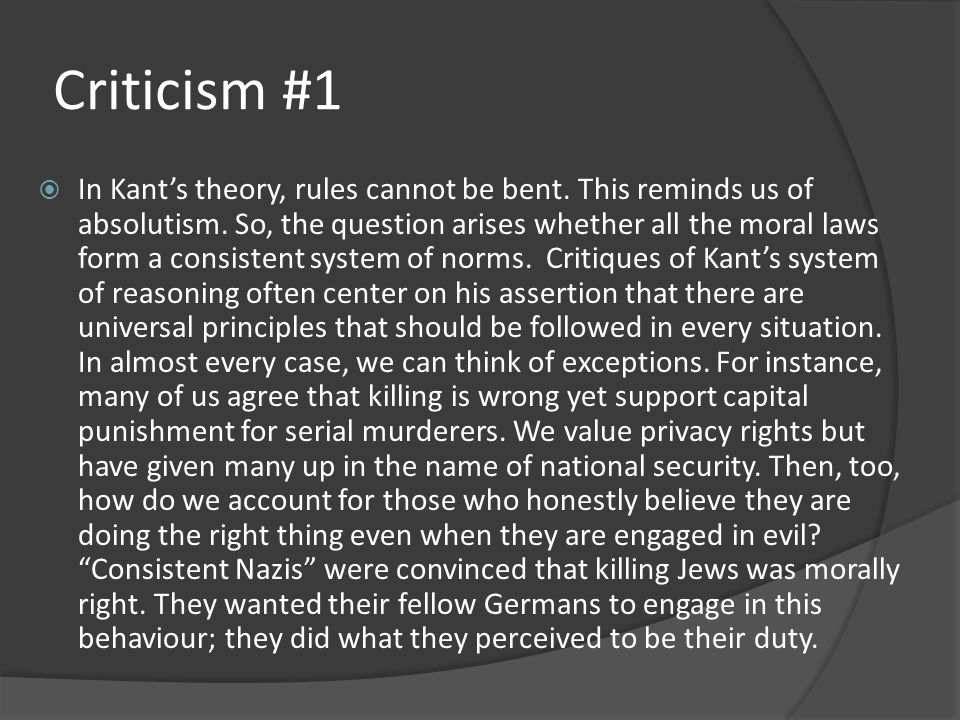Criticism #1  In Kant's theory, rules cannot be bent. This reminds us of absolutism. So, the question arises whether all the moral laws form a consis