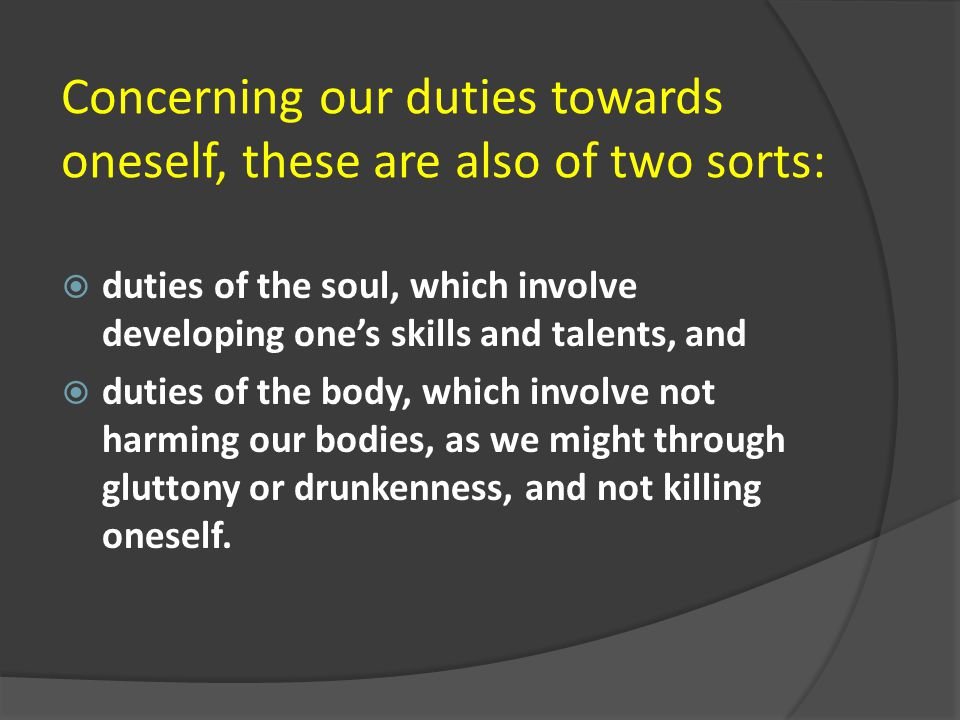 Concerning our duties towards oneself, these are also of two sorts:  duties of the soul, which involve developing one's skills and talents, and  dut
