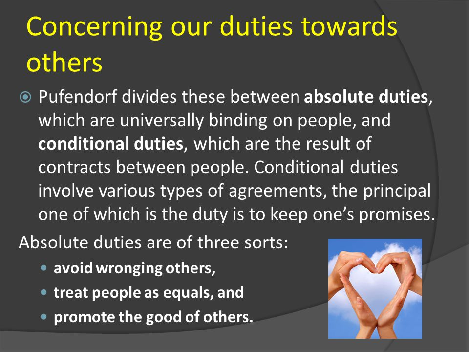 Concerning our duties towards others  Pufendorf divides these between absolute duties, which are universally binding on people, and conditional dutie